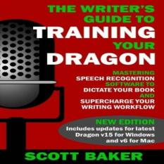 The Writers Guide To Training Your Dragon: Using Speech Recognition Software To Dictate Your Book And Supercharge Your Writing Workflow Dictation Mastery For Pc And Mac By Galleon.ph.